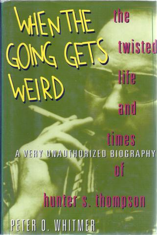 Image for When the Going Gets Weird: The Twisted Life and Times of Hunter S. Thompson A Very Unauthorized Biography