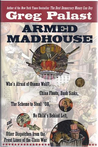 Image for Armed Madhouse : Who's Afraid of Osama Wolf? China Floats, Bush Sinks, the Scheme to Steal '08, No Child's Behind Left, and Other Dispatches from the Front Lines of the Class War